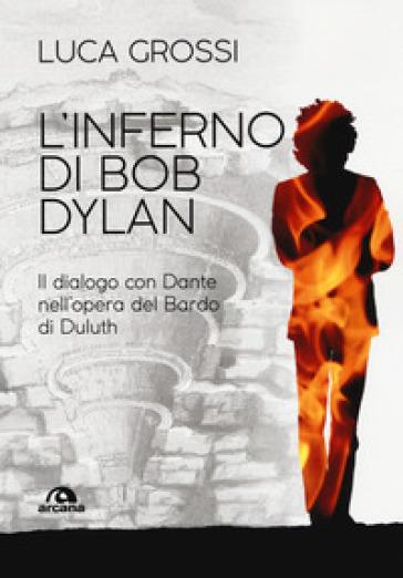 L'inferno di Bob Dylan. Il dialogo con Dante nell'opera del Bardo di Duluth - Luca Grossi |