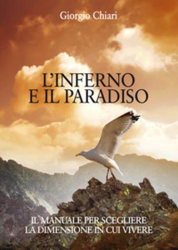 L'inferno e il paradiso. Il manuale per scegliere la dimensione in cui vivere - Giorgio Chiari |