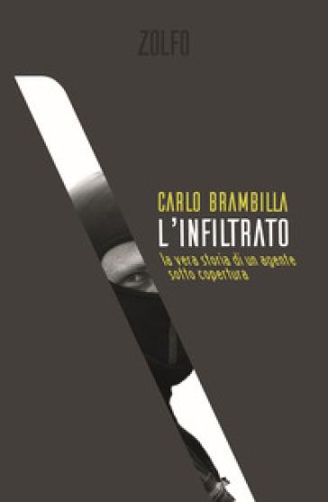 L'infiltrato. La vera storia di un agente sotto copertura - Carlo Brambilla |