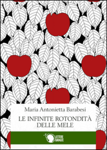 Le infinite rotondità delle mele - Maria Antonietta Barabesi |
