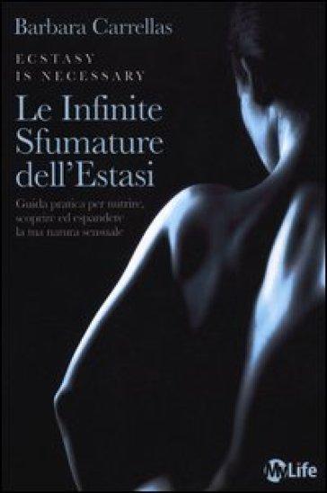Le infinite sfumature dell'estasi. Guida pratica per nutrire, scoprire ed espandere la tua natura sensuale - Barbara Carrellas  