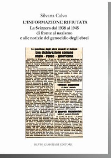 L'informazione rifiutata. La Svizzera dal 1938 al 1945 di fronte al nazismo e alle notizie del genocidio degli ebrei - Silvana Calvo |