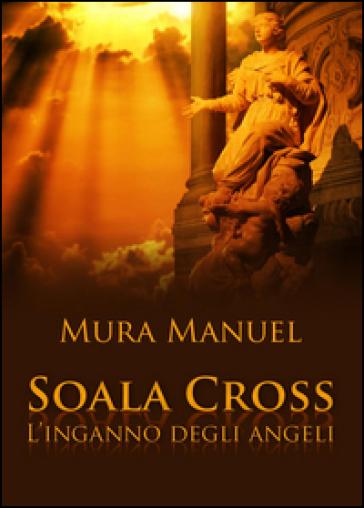 L'inganno degli angeli. Soala Cross - Manuel Mura |