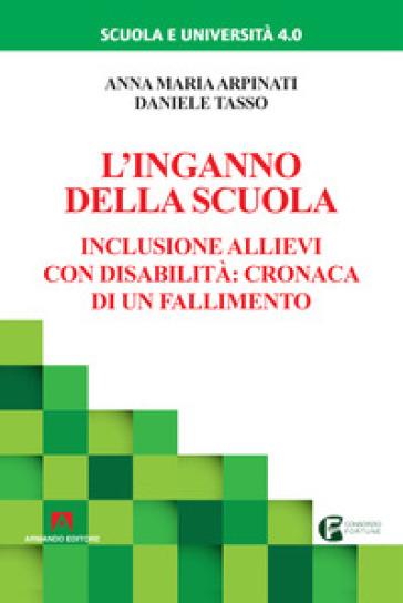 L'inganno della scuola. Inclusione allievi con disabilità: cronaca di un fallimento - Anna M. Arpinati | Thecosgala.com