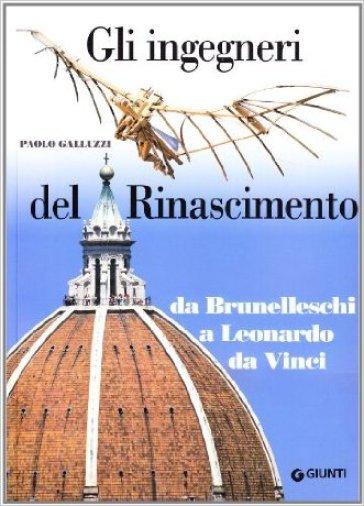 Gli ingegneri del Rinascimento. Da Brunelleschi a Leonardo da Vinci - Paolo Galluzzi |
