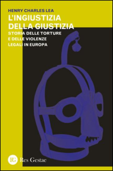 L'ingiustizia della giustizia. Storia delle torture e delle violenze legali in Europea - Henry Charles Lea | Jonathanterrington.com