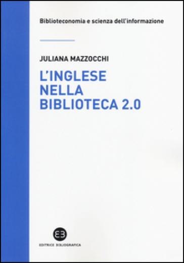 L'inglese nella biblioteca 2.0. Corso di letture, comprensione ed esercizi guidati per la professione, la didattica e i concorsi - Juliana Mazzocchi | Rochesterscifianimecon.com