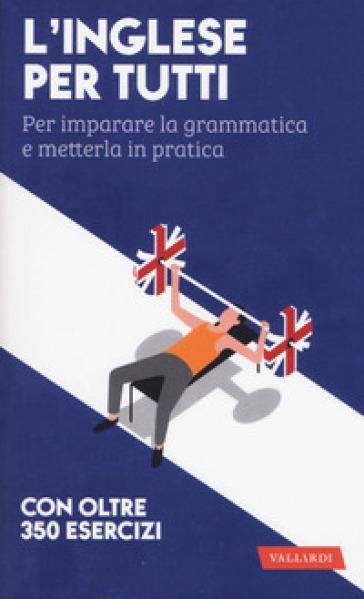 L'inglese per tutti. Per imparare la grammatica e metterla in pratica. Con oltre 350 esercizi
