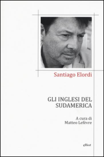 Gli inglesi del Sudamerica. Testo spagnolo a fronte - Santiago Elordi  