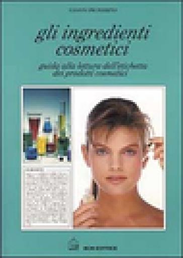Gli ingredienti cosmetici. Guida alla lettura dell'etichetta dei prodotti cosmetici - Gianni Proserpio | Jonathanterrington.com