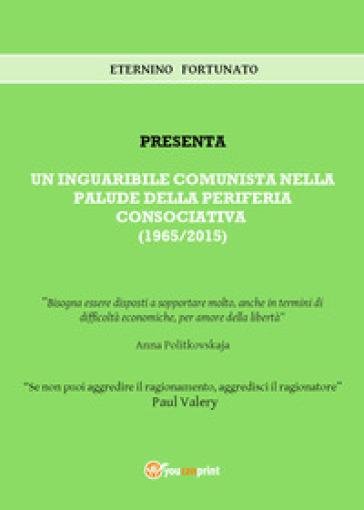 Un inguaribile comunista nella palude della periferia consociativa (1965/2015) - Eternino Fortunato  