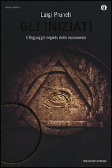 Gli iniziati. Il linguaggio segreto della massoneria - Luigi Pruneti | Rochesterscifianimecon.com