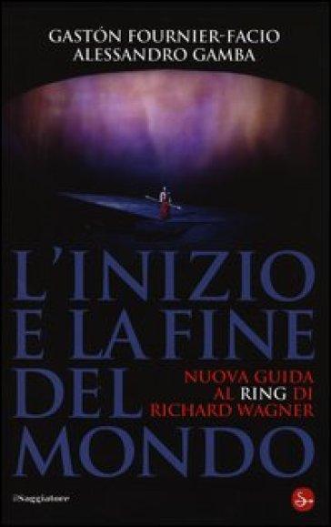 L'inizio e la fine del mondo. Nuova guida al «Ring» di Richard Wagner - Gaston Fournier-Facio  
