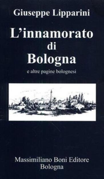 L'innamorato di Bologna e altre pagine bolognesi - Giuseppe Lipparini |