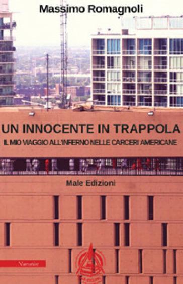 Un innocente in trappola. Il mio viaggio all'inferno nelle carceri americane - Massimo Romagnoli  