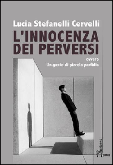 L'innocenza dei perversi. Ovvero un gusto di piccola perfidia - Lucia Stefanelli Cervelli pdf epub