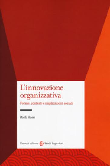 L'innovazione organizzativa. Forme, contesti e implicazioni sociali - Paolo Rossi   Jonathanterrington.com