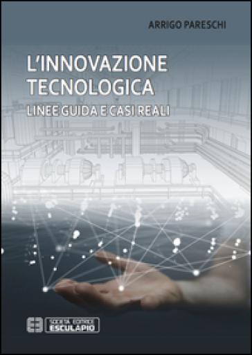 L'innovazione tecnologica. Linee guida e casi reali - Arrigo Pareschi |