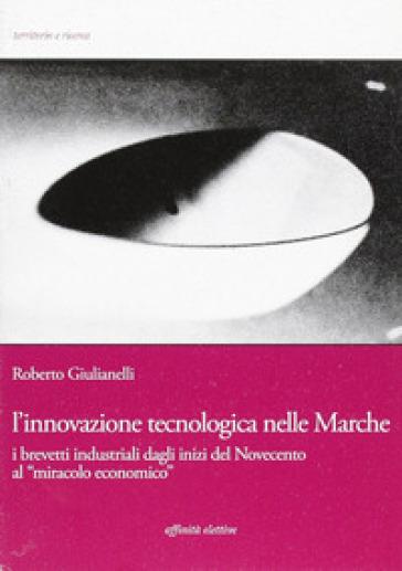 L'innovazione tecnologica nelle Marche. I brevetti industriali dagli inizi del Novecento al «miracolo economico» - Roberto Giulianelli |
