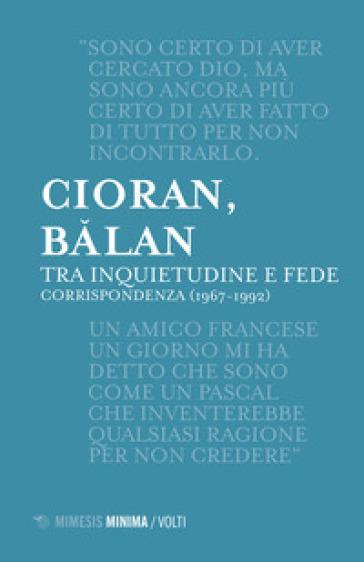 Tra inquietudine e fede. Corrispondenza (1967-1992) - Emile Michel Cioran |