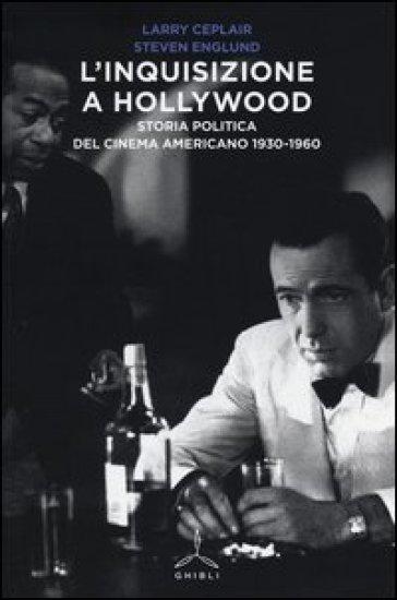 L'inquisizione a Hollywood. Storia politica del cinema americano 1930-1960 - Larry Ceplair |