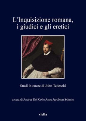 L'inquisizione romana, i giudici e gli eretici. Studi in onore di John Tedeschi - A. Del Col |
