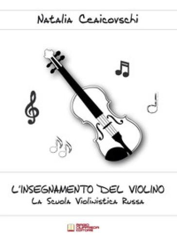 L'insegnamento del violino. La scuola violinistica russa - Natalia Ceaicovschi | Rochesterscifianimecon.com