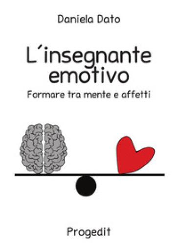 L'insegnante emotivo. Formare tra mente e affetti - Daniela Dato |