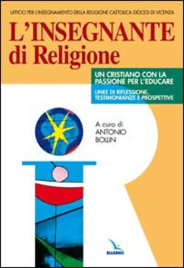 L'insegnante di religione. Un cristiano con la passione per l'educare. Linee di riflessione, testimonianze e prospettive - diocesi Vicenza Ufficio Irc |