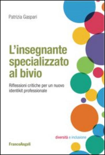 L'insegnante specializzato al bivio. Riflessioni critiche per un nuovo identikit professionale - Patrizia Gaspari |