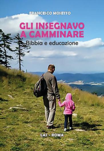 Gli insegnavo a camminare. Bibbia e educazione - Francesco Mosetto |