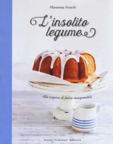 L'insolito legume. Alla scoperta di farine insospettabili - Marianna Franchi pdf epub