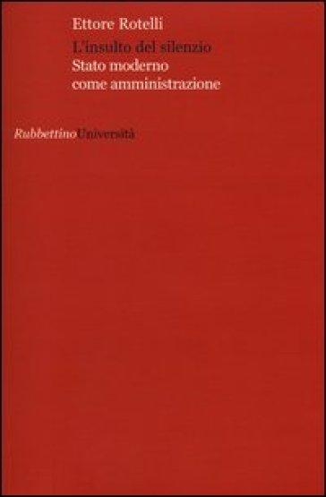 L'insulto del silenzio. Stato moderno come amministrazione - Ettore Rotelli  