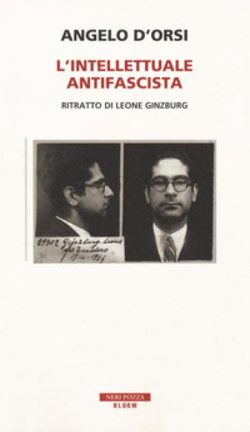 L'intellettuale antifascista. Ritratto di Leone Ginzburg - Angelo D'Orsi |
