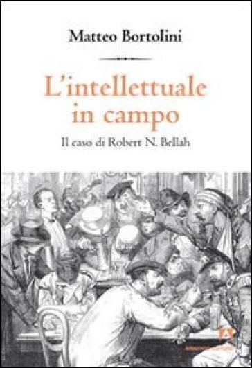L'intellettuale in campo. Il caso di Robert N. Bellah - Matteo Bortolini | Rochesterscifianimecon.com