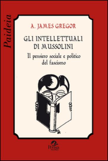 Gli intellettuali di Mussolini. Il pensiero sociale e politico del fascismo - A. James Gregor | Kritjur.org