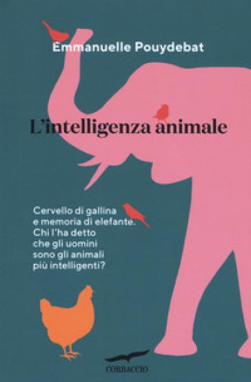 L'intelligenza animale. Cervello di gallina e memoria di elefante. Chi l'ha detto che gli uomini sono gli animali più intelligenti? - Emmanuelle Pouydebat | Thecosgala.com