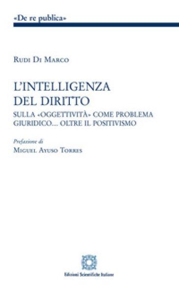 L'intelligenza del diritto. Studio sulla «oggettività» come problema giuridico... oltre il positivismo - Rudi Di Marco | Rochesterscifianimecon.com
