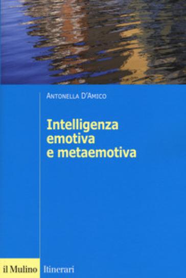 L'intelligenza emotiva e metaemotiva - Antonella D'Amico |