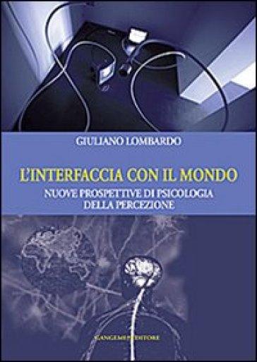 L'interfaccia con il mondo. Nuove prospettive di psicologia della percezione - Giuliano Lombardo | Rochesterscifianimecon.com