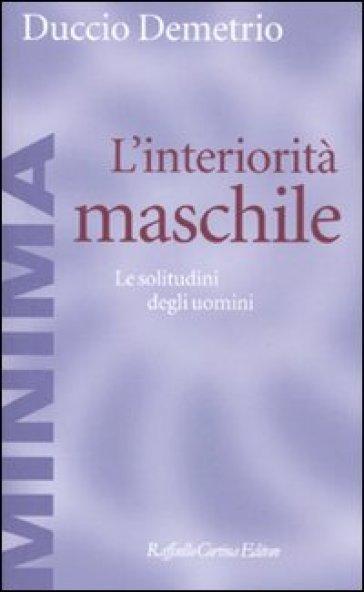 L'interiorità maschile. Le solitudini degli uomini - Duccio Demetrio |