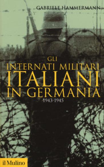 Gli internati militari italiani in Germania 1943-1945 - Gabriele Hammermann |