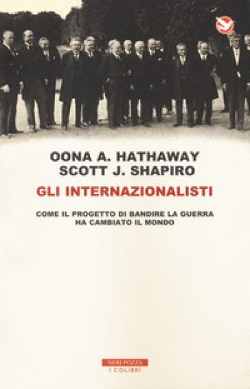 Gli internazionalisti. Come il progetto di bandire la guerra ha cambiato il mondo - Oona A. Hathaway | Rochesterscifianimecon.com