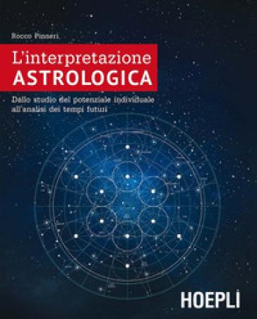 L'interpretazione astrologica. Dallo studio del potenziale individuale all'analisi dei tempi futuri - Rocco Pinneri | Ericsfund.org