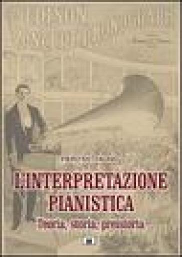 L'interpretazione pianistica. Teoria, storia, preistoria - Piero Rattalino |