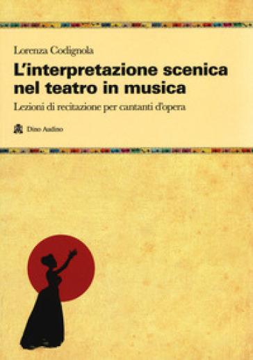 L'interpretazione scenica nel teatro in musica. Lezioni di recitazione per cantanti d'opera - Lorenza Codignola  