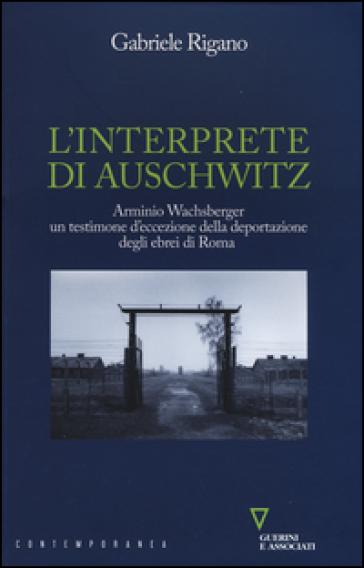 L'interprete di Auschwitz. Arminio Wachsberger, un testimone d'eccezione della deportazione degli ebrei di Roma - Gabriele Rigano | Jonathanterrington.com