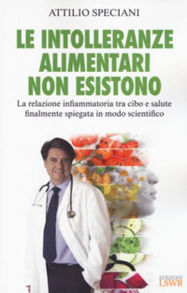 Le intolleranze alimentari non esistono. La relazione infiammatoria tra cibo e salute finalmente spiegata in modo scientifico - Attilio Speciani | Thecosgala.com