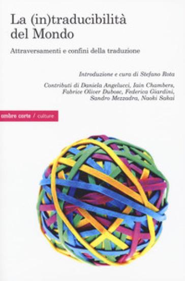 La (in)traducibilità del mondo. Attraversamenti e confini della traduzione - S. Rota |
