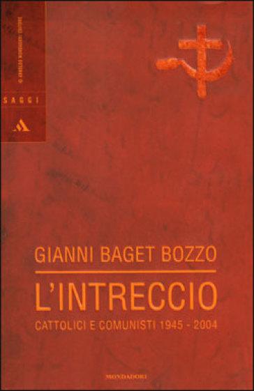 L'intreccio. Cattolici e comunisti 1945-2004 - Gianni Baget Bozzo | Kritjur.org